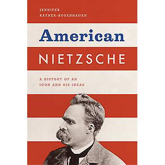 American Nietzsche - A History of an Icon and His Ideas by Jennifer Ra