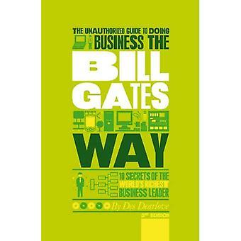 Le Guide non autorisé de faire des affaires au moyen de Bill Gates: 10 Secrets de chef d'entreprise les plus riches du monde
