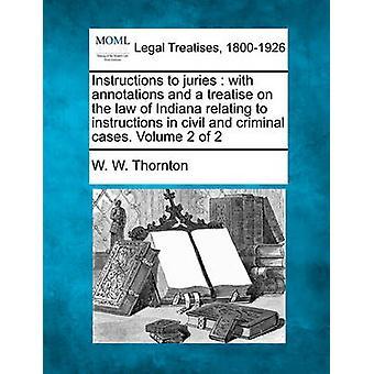 Instruktioner till juryerna med anteckningar och en avhandling om lagen i Indiana avser instruktionerna i tvistemål och brottmål. Volym 2 av 2 av Thornton & W. W.