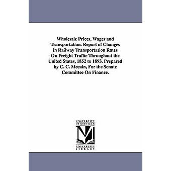 Wholesale Prices Wages and Transportation. Report of Changes in Railway Transportation Rates On Freight Traffic Throughout the United States 1852 to 1893. Prepared by C. C. Mccain For the Senate Co by McCain & Charles Curtice