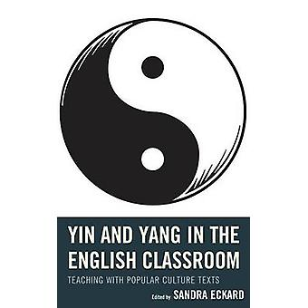 Yin and Yang in the English Classroom Teaching with Popular Culture Texts by Eckard & Sandra