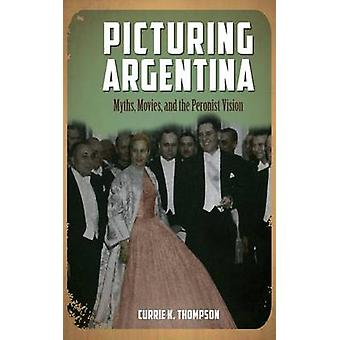 Picturing Argentina Myths Movies and the Peronist Vision by Thompson & Currie K.
