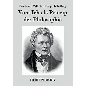 Vom Ich als Prinzip der Philosophie von Schelling & Friedrich Wilhelm Joseph