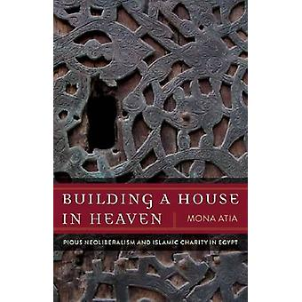 Building a House in Heaven - Pious Neoliberalism and Islamic Charity E