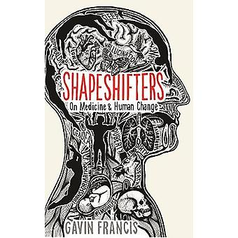 Shapeshifters - On Medicine & Human Change by Gavin Francis - 97817812
