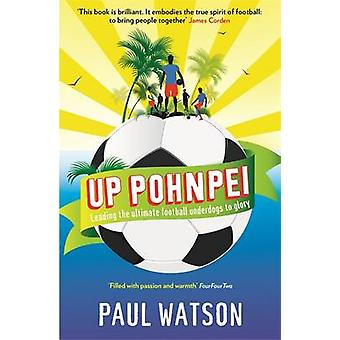 Up Pohnpei  Leading the ultimate football underdogs to glory by Paul Watson