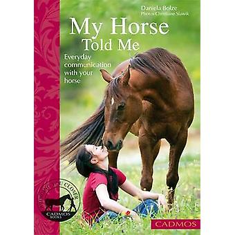My Horse Told Me - Everyday Communication with Your Horse by Daniela B