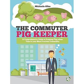 The Commuter Pig Keeper - A Comprehensive Guide to Keeping Pigs When T