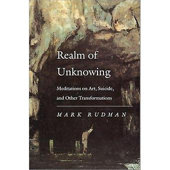 Realm of Unknowing - Meditations on Art - Suicide and Other Transforma