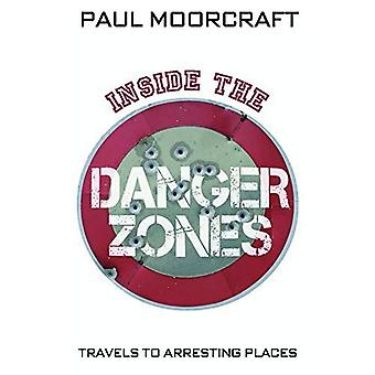 Inside the Danger Zone: Travels to Arresting Places. Paul Moorcraft