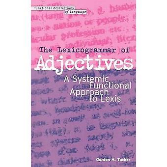 Lexicogrammar of Adjectives A Systemic Functional Approach to Lexis by Tucker & Gordon H.