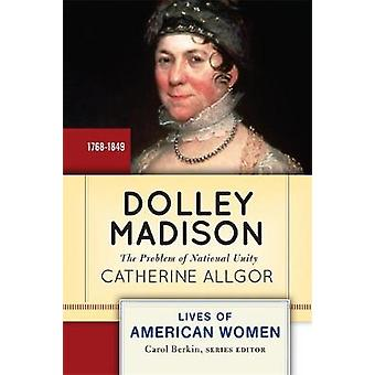 Dolley Madison The Problem of National Unity by Allgor & Catherine