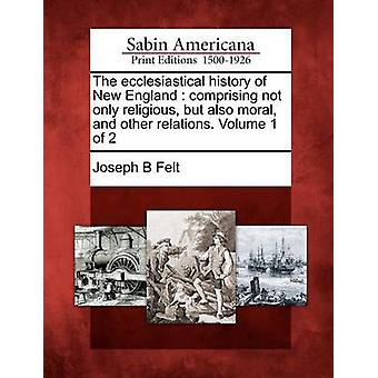 The ecclesiastical history of New England  comprising not only religious but also moral and other relations. Volume 1 of 2 by Felt & Joseph B