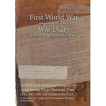 16 DIVISION Divisional Troops Royal Army Service Corps Divisional Train 142 143 144 145 Companies A.S.C.  17 December 1915  31 May 1919 First World War War Diary WO9519684 by WO9519684