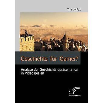 Geschichte Fur Gamer Analyse Der Geschichtsrepr Sentation in Videospielen by Fux & Thierry