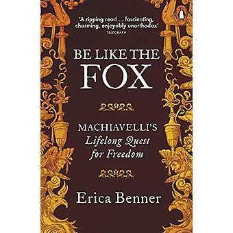 Be Like the Fox - Machiavelli's Lifelong Quest for Freedom by Erica Be