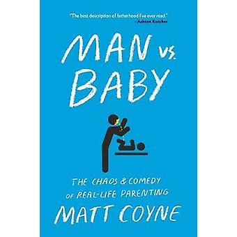 Man vs. Baby - The Chaos and Comedy of Real-Life Parenting by Matt Coy
