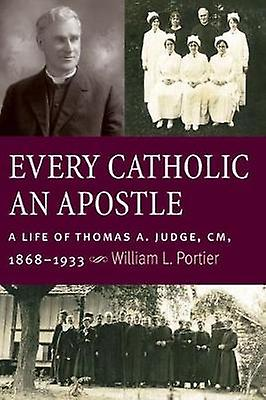 Every Catholic An Apostle - A Life of Thomas A. Judge - CM - 1868-1933