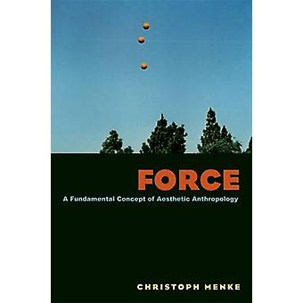 Force - A Fundamental Concept of Aesthetic Anthropology by Christoph M
