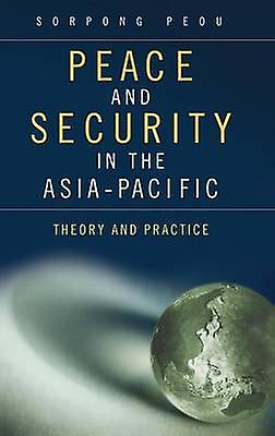 Peace and Security in the AsiaPacific Theory and Practice by Peou & Sorpong