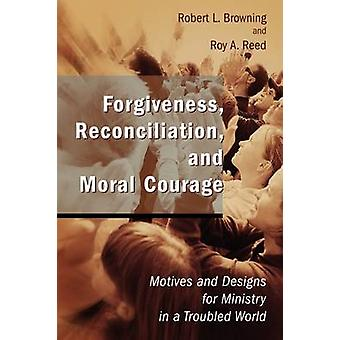 Forgiveness Reconciliation and Moral Courage Motives and Designs for Ministry in a Troubled World by Browning & Robert L.