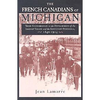 The French Canadians of Michigan Their Contribution to the Development of the Saginaw Valley and the Keweenaw Peninsula 18401914 by LAMARRE & JEAN