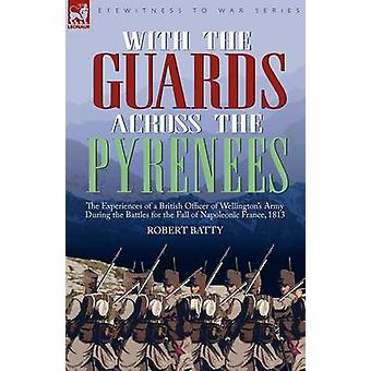 With the Guards Across the Pyrenees the Experiences of a British Officer of Wellingtons Army During the Battles for the Fall of Napoleonic France 1813 by Batty & Robert