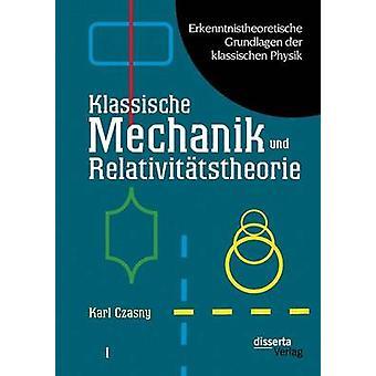 Erkenntnistheoretische Grundlagen Der Klassischen Physik Band I Klassische Mechanik Und Relativitatstheorie by Czasny & Karl