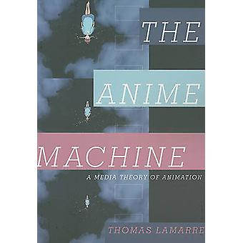 Anime Machine - A Media Theory of Animation by Thomas Lamarre - 978081