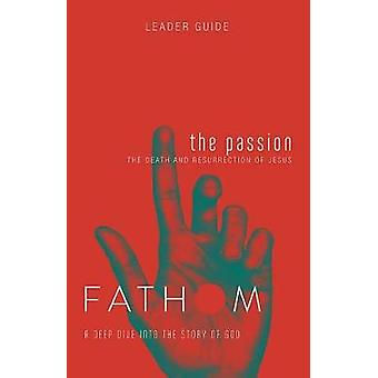 Fathom Bible Studies - The Passion Leader Guide - The Death and Resurre