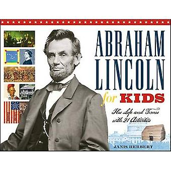 Abraham Lincoln for Kids - His Life and Times with 21 Activities by Ja
