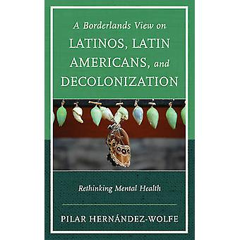 A Borderlands View on Latinos - Latin Americans - and Decolonization -