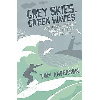Grey Skies - Green Waves - A Surfer's Journey Around the UK and Irelan