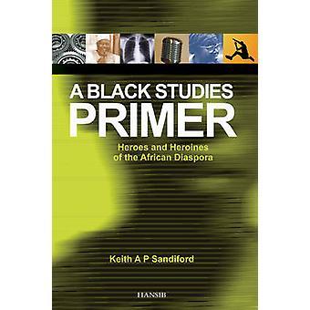 A Black Studies Primer - Heroes and Heroines of the African Diaspora b