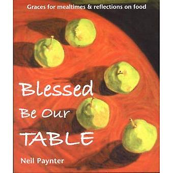 Blessed be Our Table: Graces for Mealtimes and Reflections on Food