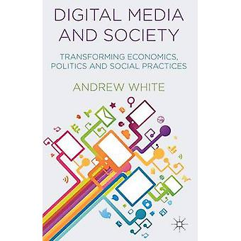 Digital Media and Society - Transforming Economics - Politics and Soci