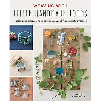 Weaving with Little Handmade Looms: Make Your Own Mini Looms & Weave 25� Exquisite Projects
