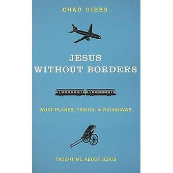 Jesus sem fronteiras que trens aviões e riquixás Me ensinaram sobre Jesus por Gibbs & do Chade