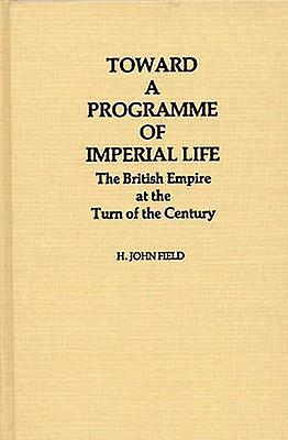 Toward a Programme of Imperial Life The British Empire at the Turn of the Century by Field & H. John