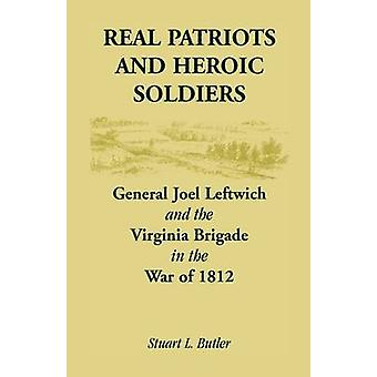 Real Patriots and Heroic Soldiers Gen. Joel Leftwich and the Virginia Brigade in the War of 1812 by Butler & Stuart L.