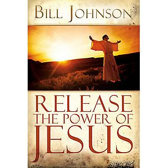 Release the Power of Jesus by Johnson & Bill