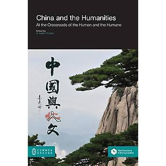 China and the Humanities At the Crossroads of the Human and the Humane by Tchou & Kang