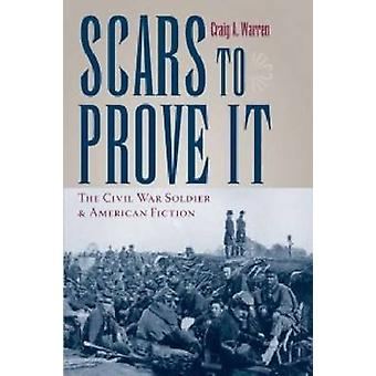 Scars to Prove it - The Civil War Soldier and American Fiction by Crai