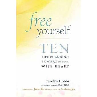 Free Yourself - Ten Life-Changing Powers of Your Wise Heart by Carolyn
