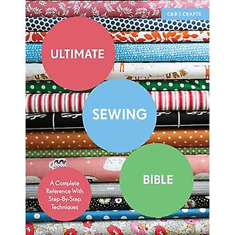 Ultimate Sewing Bible - A Complete Reference with Step-by-Step Techniq