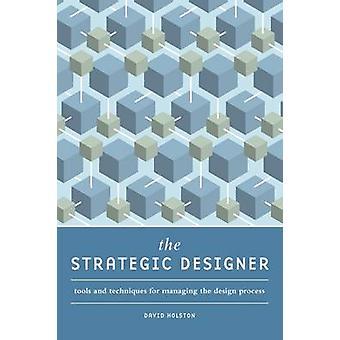 The Strategic Designer - Tools & Techniques for Managing the Design Pr