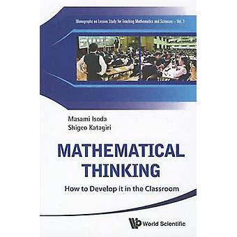 Mathematical Thinking - How to Develop it in the Classroom by Masami I