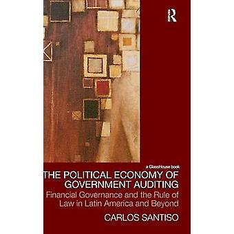 The Political Economy of Government Auditing Financial Governance and the Rule of Law in Latin America and Beyond by Santiso Carlos