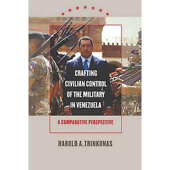 Crafting Civilian Control of the Military in Venezuela A Comparative Perspective by Trinkunas & Harold A.