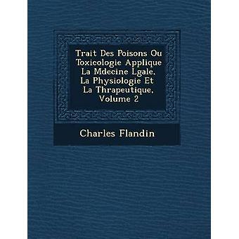 Trait Des Poisons Ou Toxicologie Applique  La Mdecine Lgale  La Physiologie Et  La Thrapeutique Volume 2 by Flandin & Charles